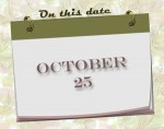 On this date. . .the 25th of October